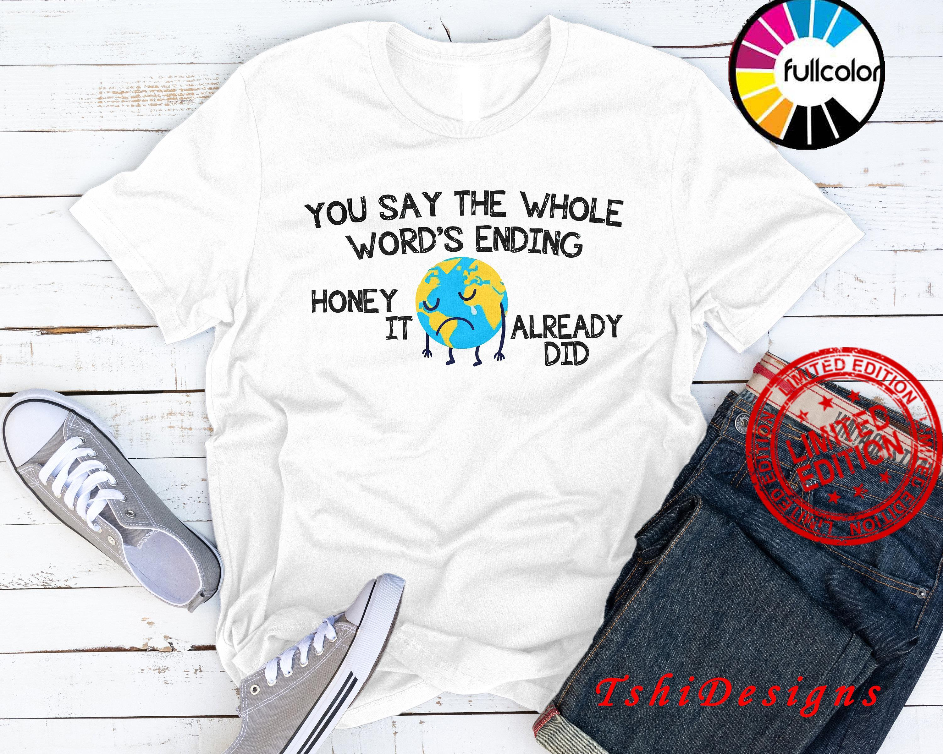 You Say The Whole World's Ending Honey It Already Did Shirt