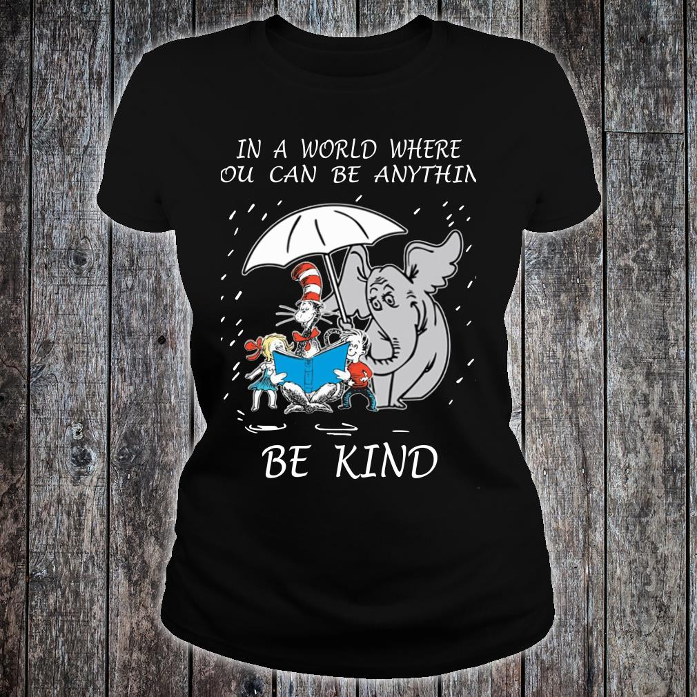 Dr Seuss In A World Where You Can Be Anything Be Kind shirt ladies tee