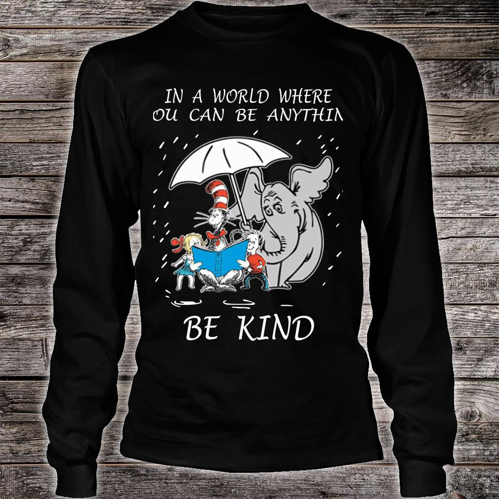 Dr Seuss In A World Where You Can Be Anything Be Kind shirt long sleeved