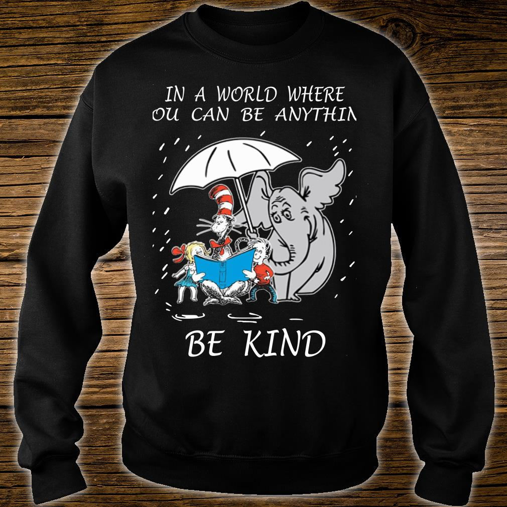 Dr Seuss In A World Where You Can Be Anything Be Kind shirt sweater