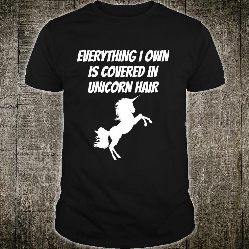 Everything I Own is Covered In Unicorn Hair Shirt
