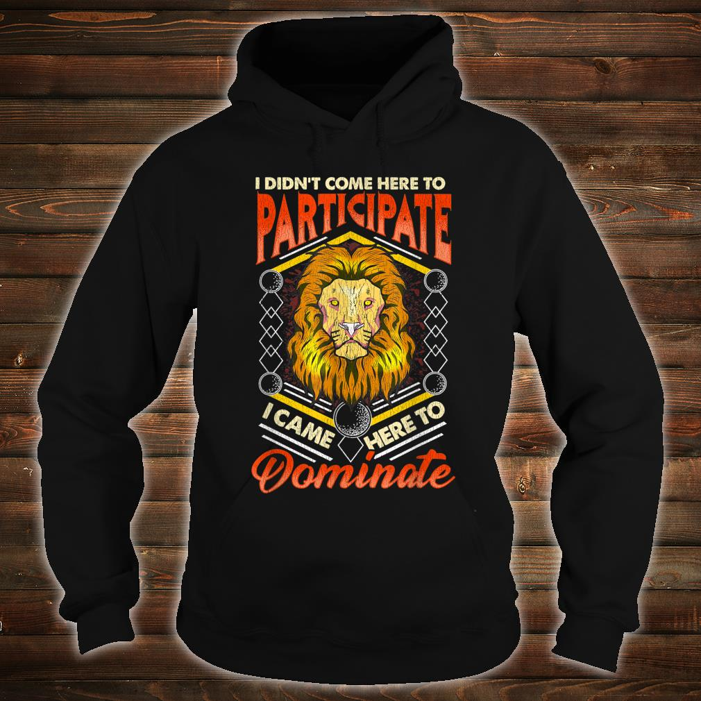 I Didn't Come Here To Participate, I Came Here To Dominate Shirt hoodie