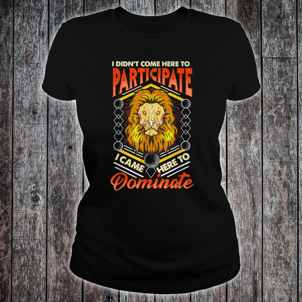 I Didn't Come Here To Participate, I Came Here To Dominate Shirt ladies tee