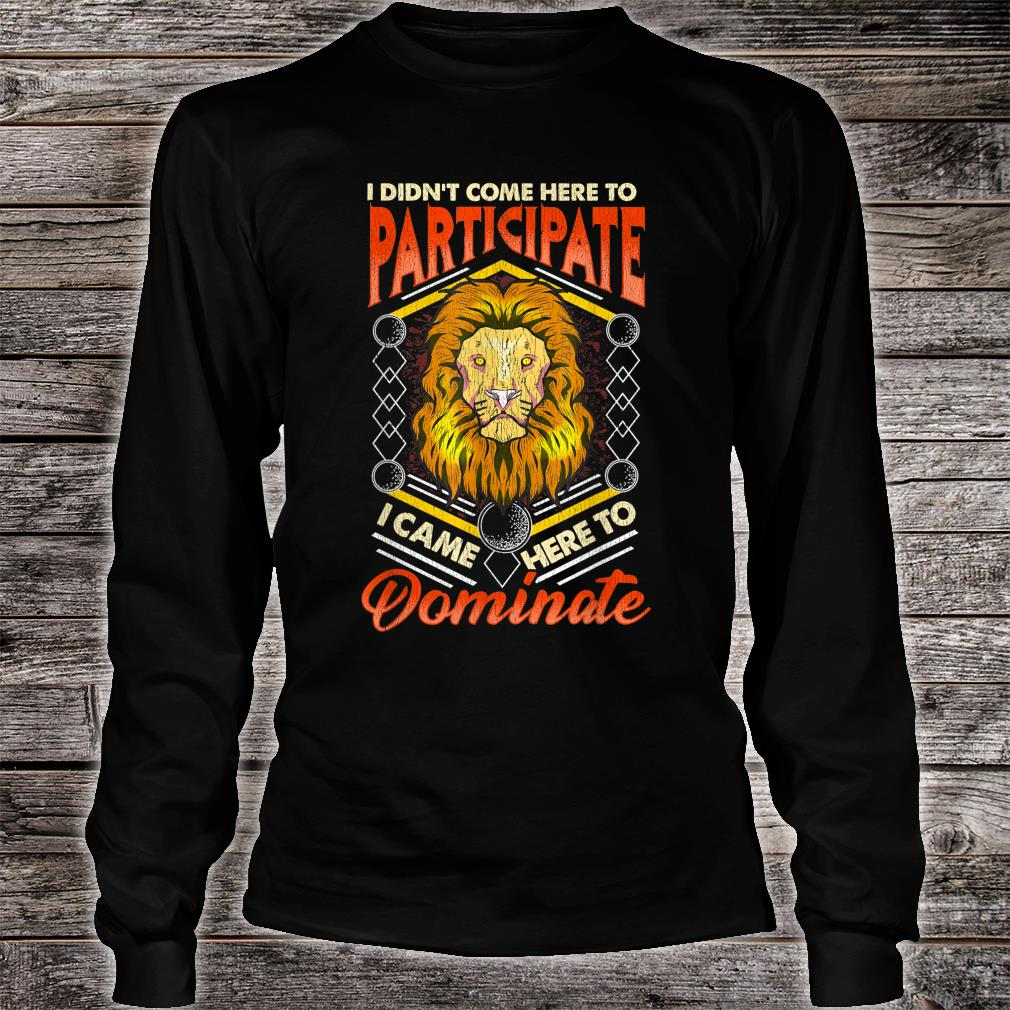 I Didn't Come Here To Participate, I Came Here To Dominate Shirt long sleeved