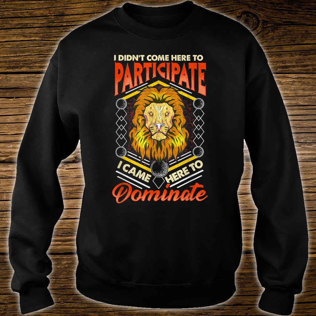 I Didn't Come Here To Participate, I Came Here To Dominate Shirt sweater