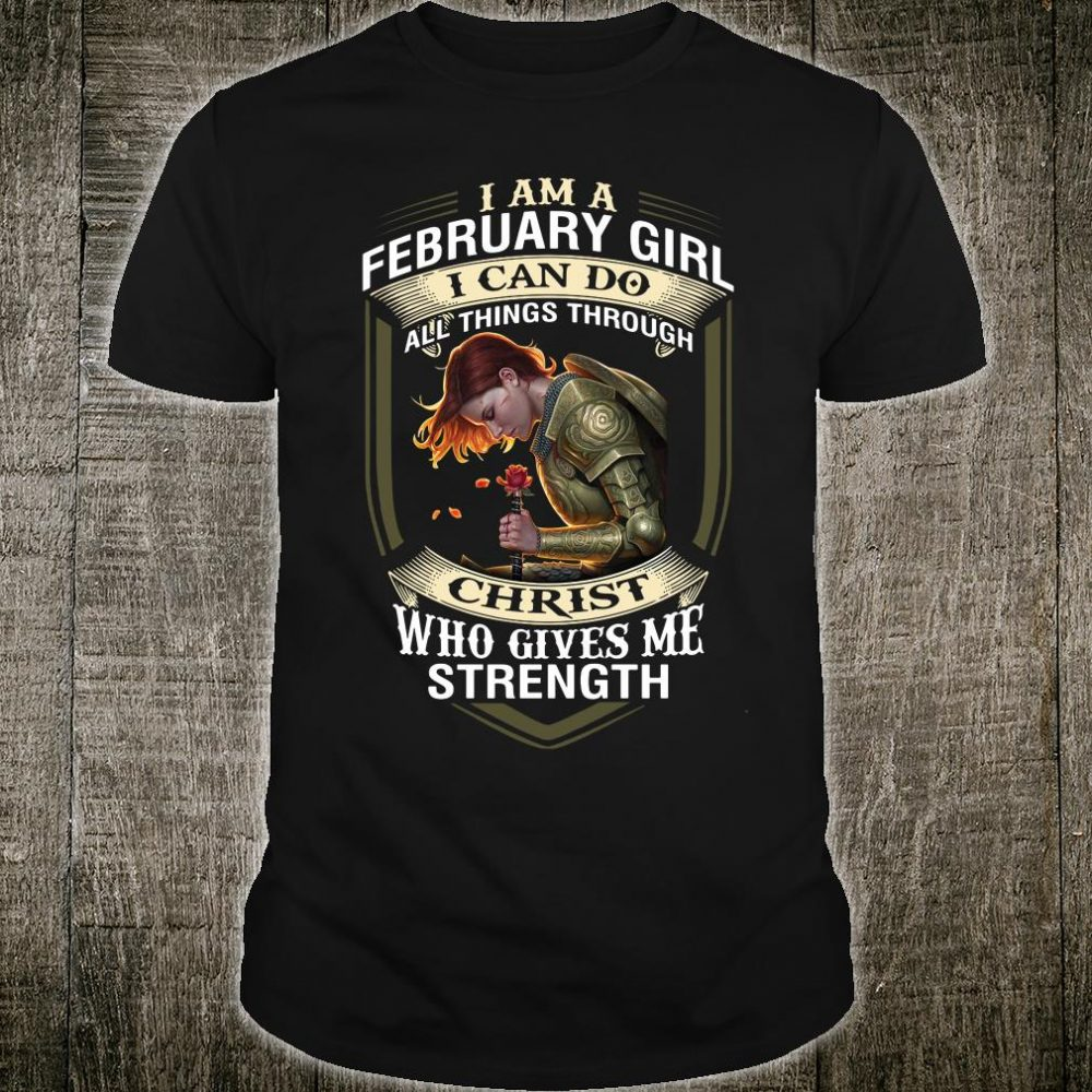 I am a february girl i can do all things through Christ who gives me strength shirt