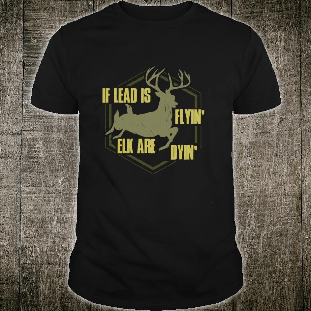 If Lead Is Flyin', Elk are Dyin' Hunting Apparel Shirt