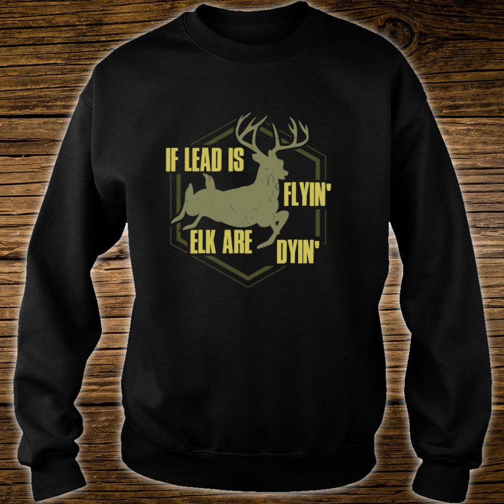 If Lead Is Flyin', Elk are Dyin' Hunting Apparel Shirt sweater
