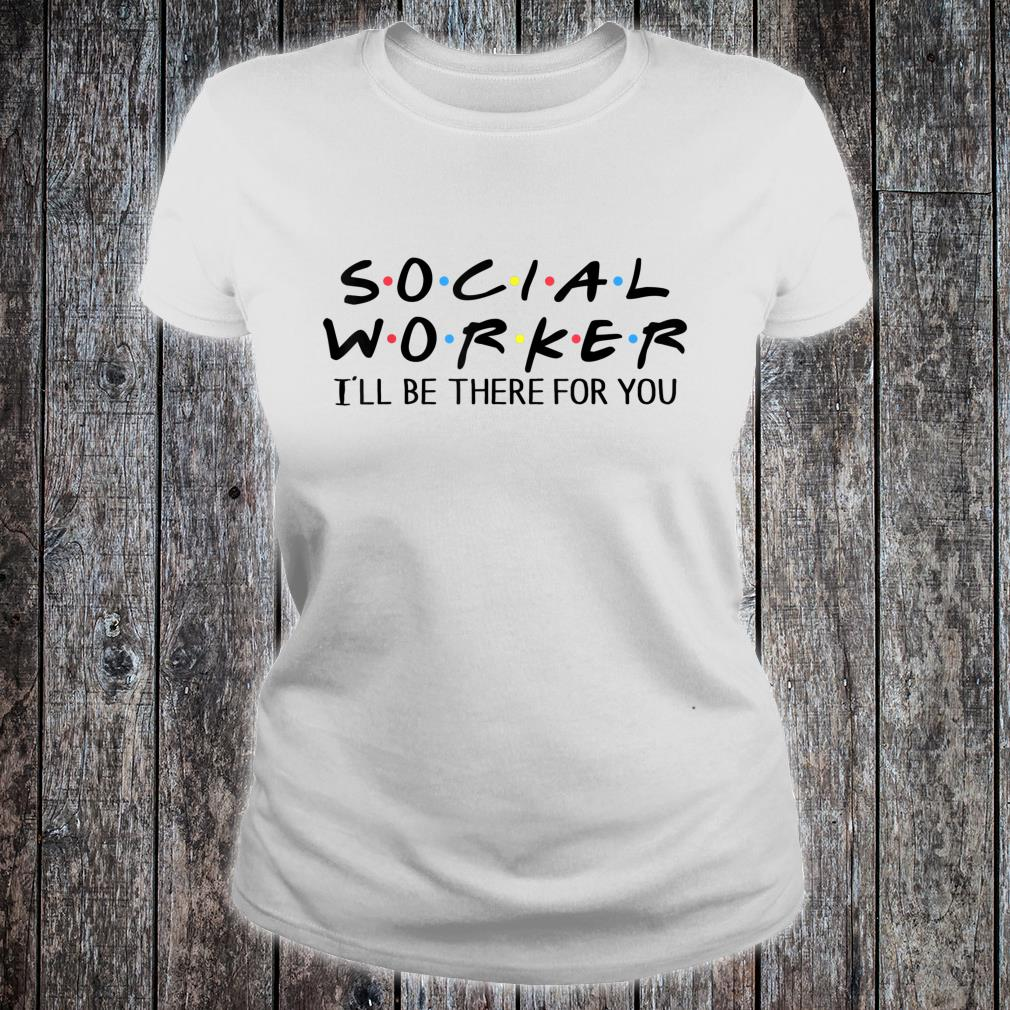 Social Worker I'll Be There For You Shirt ladies tee