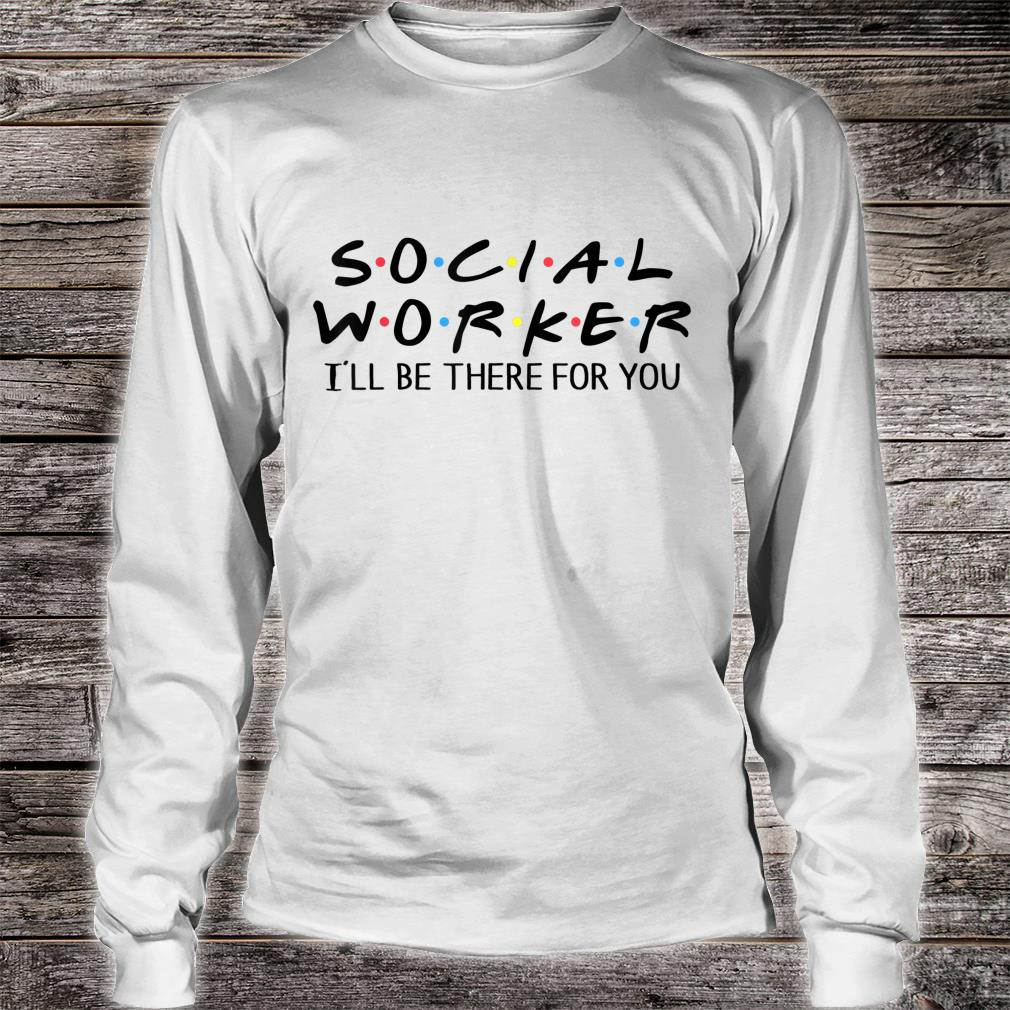 Social Worker I'll Be There For You Shirt long sleeved