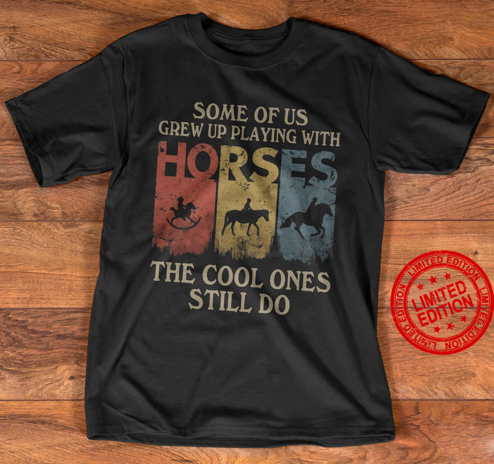 Some Of Us Grew Up Playing With Horses The Cool Ones Still Do Shirt